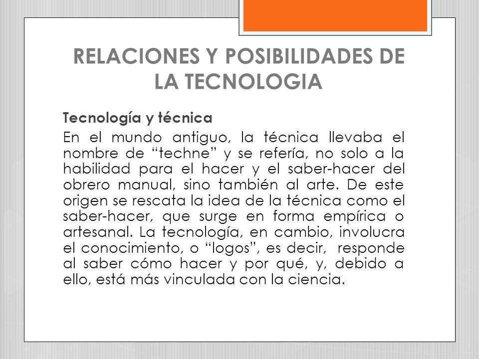 RELACIONES Y POSIBILIDADES DE LA TECNOLOGIA Tecnología y técnica En el mundo antiguo, la técnica llevaba el nombre de techne y se refería, no solo a l