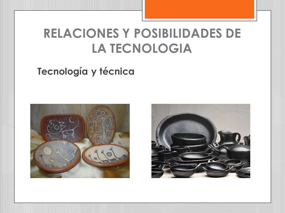 RELACIONES Y POSIBILIDADES DE LA TECNOLOGIA Tecnología y técnica