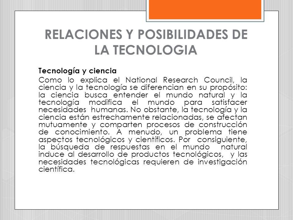 RELACIONES Y POSIBILIDADES DE LA TECNOLOGIA Tecnología y ciencia Como lo explica el National Research Council, la ciencia y la tecnología se diferenci