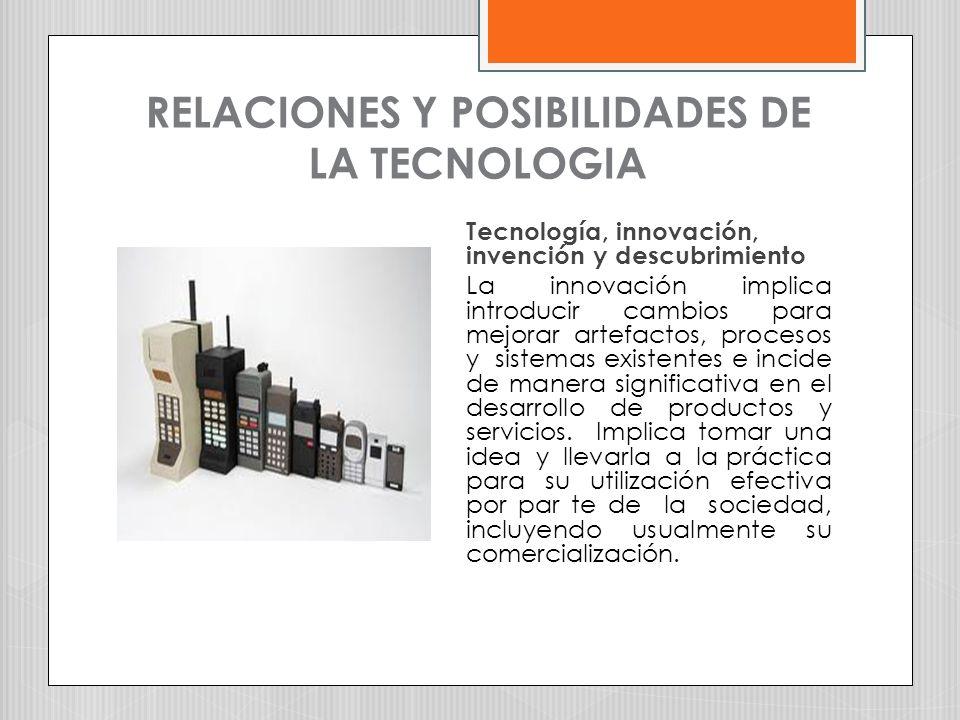 RELACIONES Y POSIBILIDADES DE LA TECNOLOGIA Tecnología, innovación, invención y descubrimiento La innovación implica introducir cambios para mejorar a