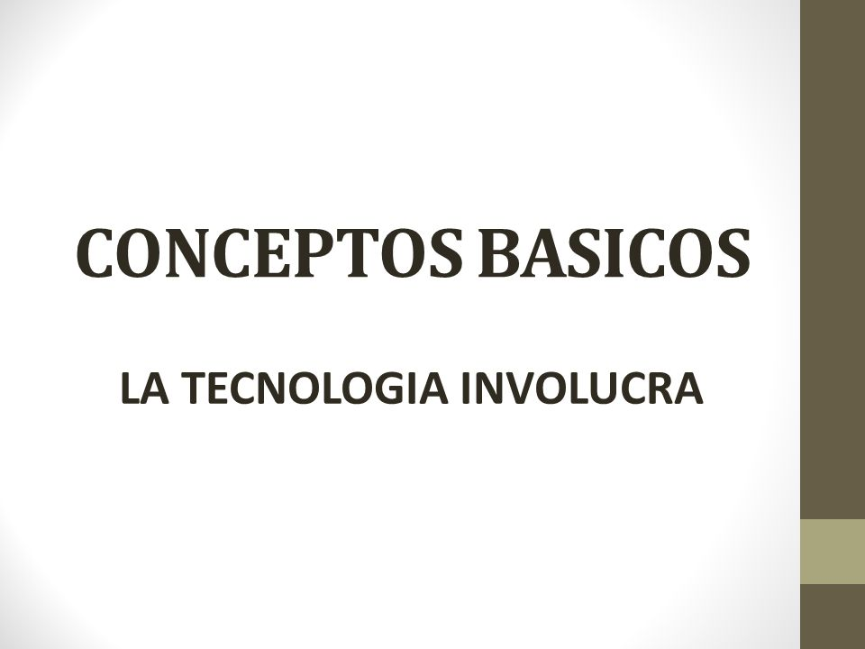 CONCEPTOS BASICOS LA TECNOLOGIA INVOLUCRA