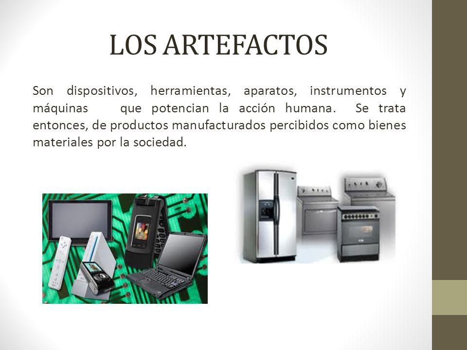 LOS ARTEFACTOS Son dispositivos, herramientas, aparatos, instrumentos y máquinasque potencian la acción humana. Se trata entonces, de productos manufa