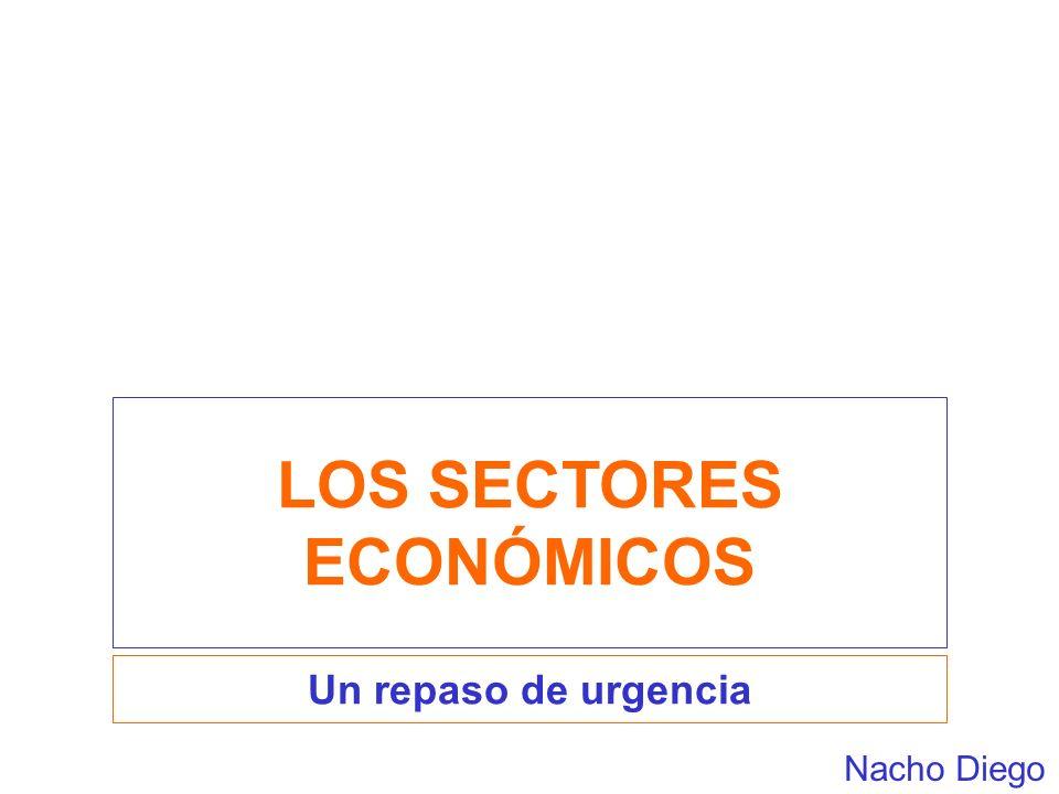 LOS SECTORES ECONÓMICOS Un repaso de urgencia Nacho Diego