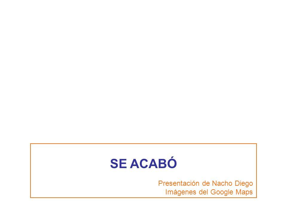 SE ACABÓ Presentación de Nacho Diego Imágenes del Google Maps
