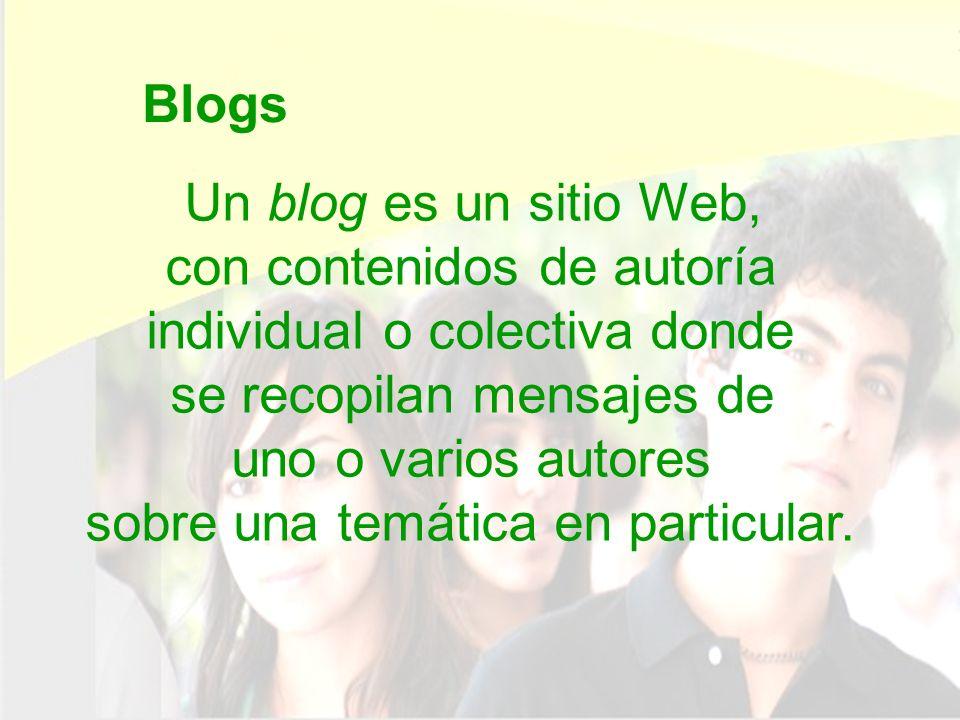 Blogs Un blog es un sitio Web, con contenidos de autoría individual o colectiva donde se recopilan mensajes de uno o varios autores sobre una temática en particular.