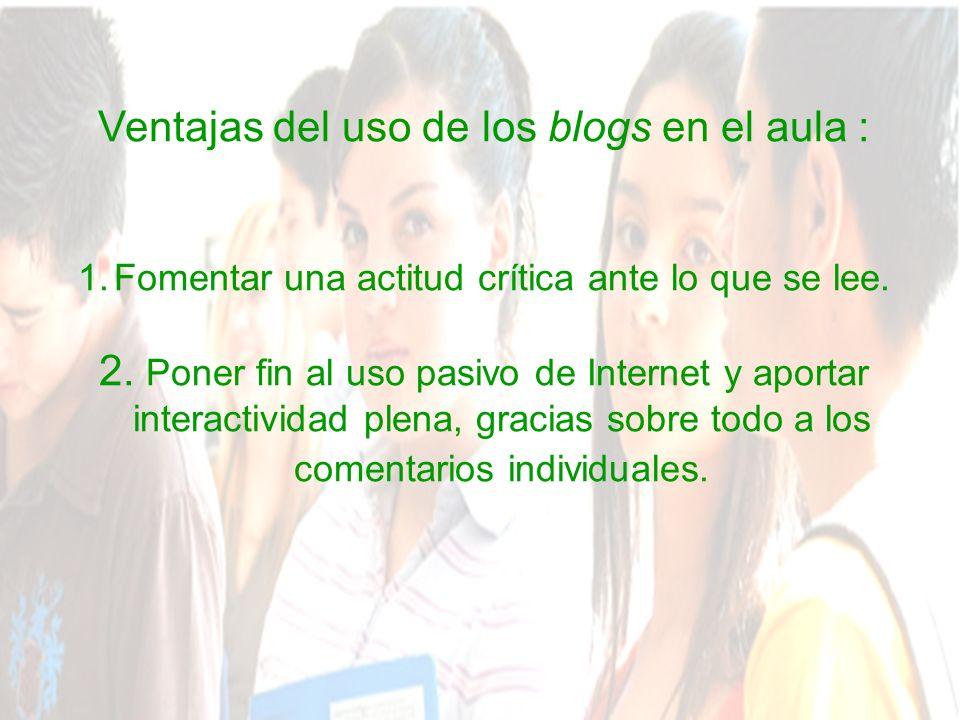 Ventajas del uso de los blogs en el aula : 1.Fomentar una actitud crítica ante lo que se lee.