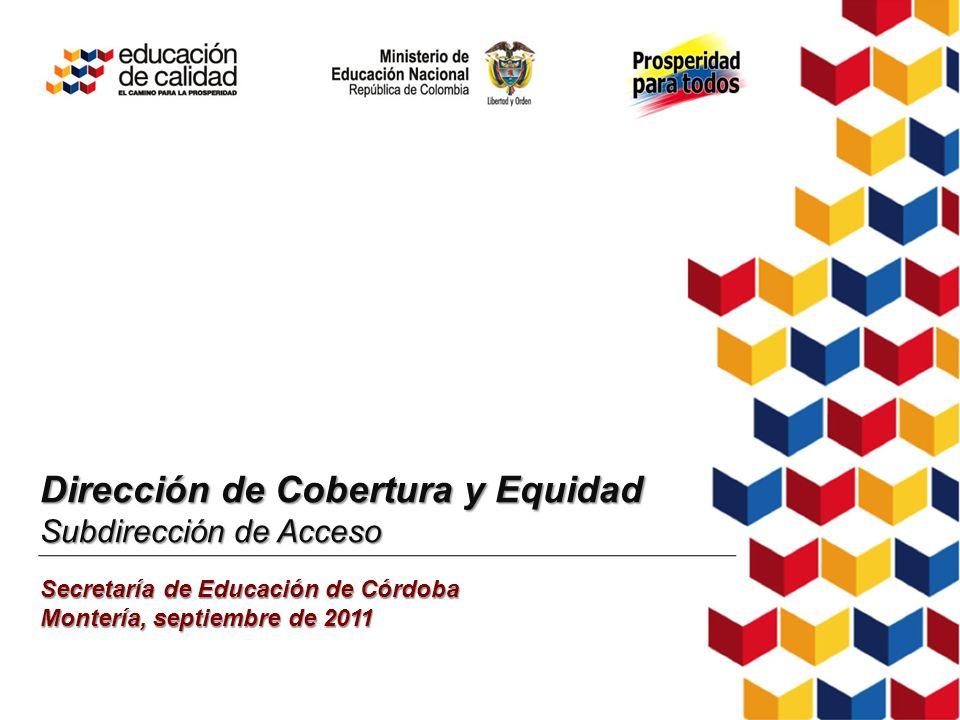 Dirección de Cobertura y Equidad Subdirección de Acceso Secretaría de Educación de Córdoba Montería, septiembre de 2011