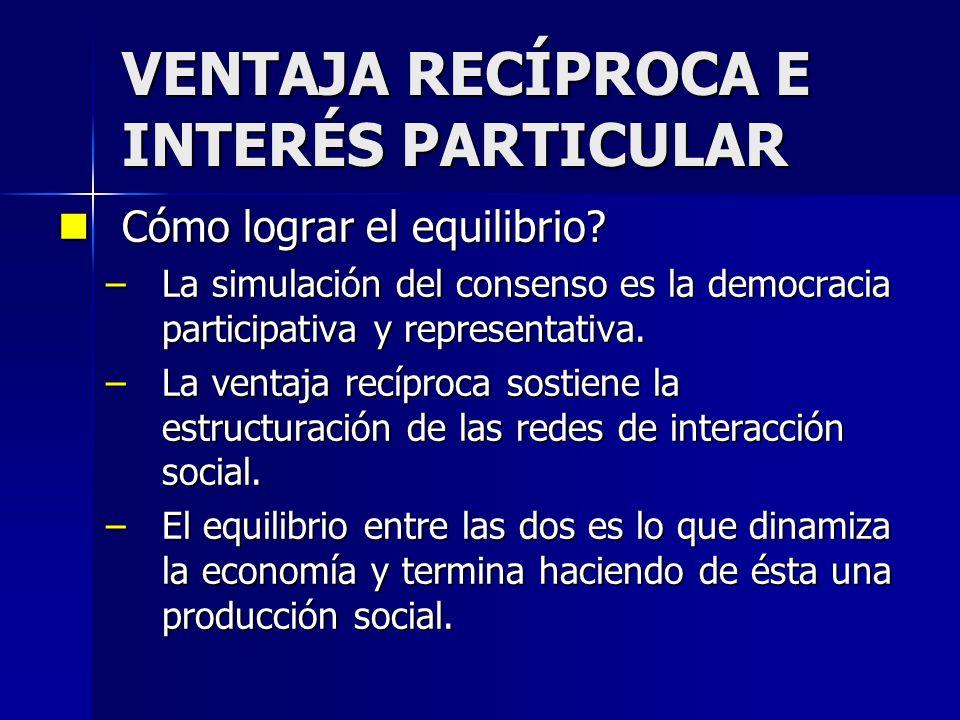 VENTAJA RECÍPROCA E INTERÉS PARTICULAR Cómo lograr el equilibrio? Cómo lograr el equilibrio? –La simulación del consenso es la democracia participativ