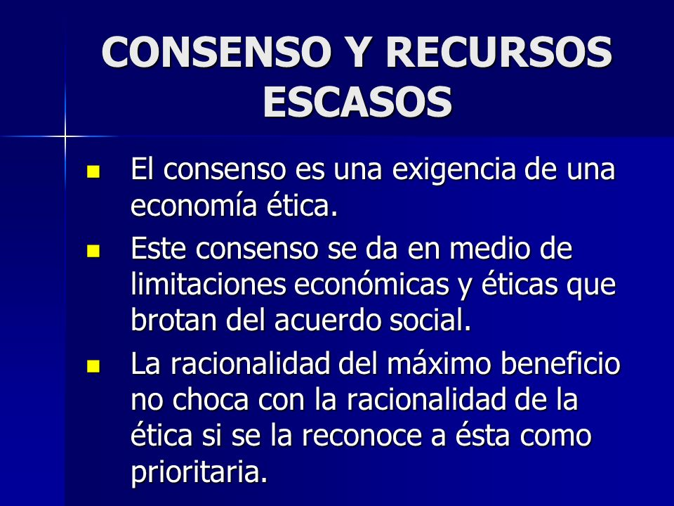 CONSENSO Y RECURSOS ESCASOS El consenso es una exigencia de una economía ética. El consenso es una exigencia de una economía ética. Este consenso se d