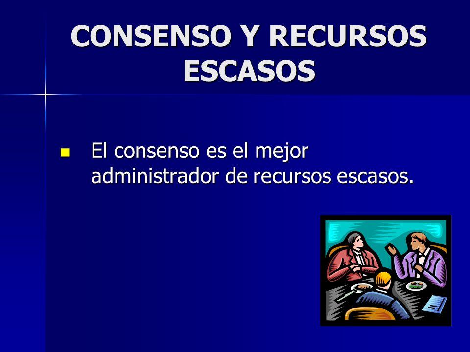 CONSENSO Y RECURSOS ESCASOS El consenso es el mejor administrador de recursos escasos. El consenso es el mejor administrador de recursos escasos.
