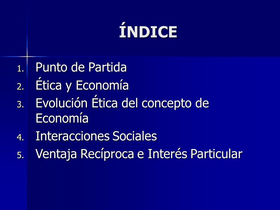 ÍNDICE 1. Punto de Partida 2. Ética y Economía 3. Evolución Ética del concepto de Economía 4. Interacciones Sociales 5. Ventaja Recíproca e Interés Pa