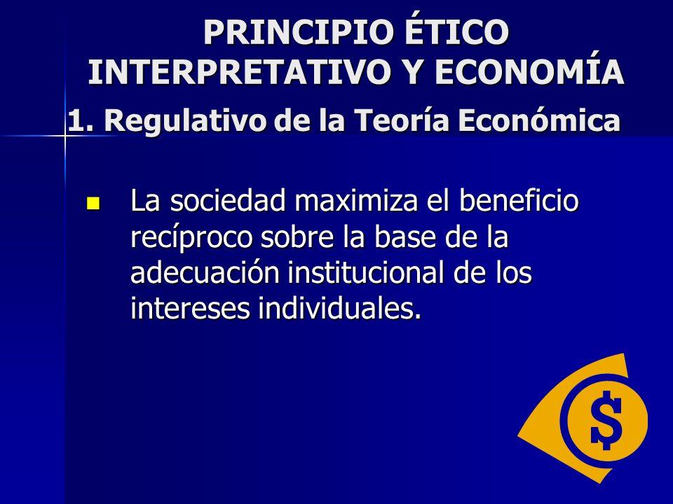 PRINCIPIO ÉTICO INTERPRETATIVO Y ECONOMÍA La sociedad maximiza el beneficio recíproco sobre la base de la adecuación institucional de los intereses in