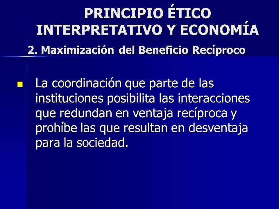 PRINCIPIO ÉTICO INTERPRETATIVO Y ECONOMÍA La coordinación que parte de las instituciones posibilita las interacciones que redundan en ventaja recíproc
