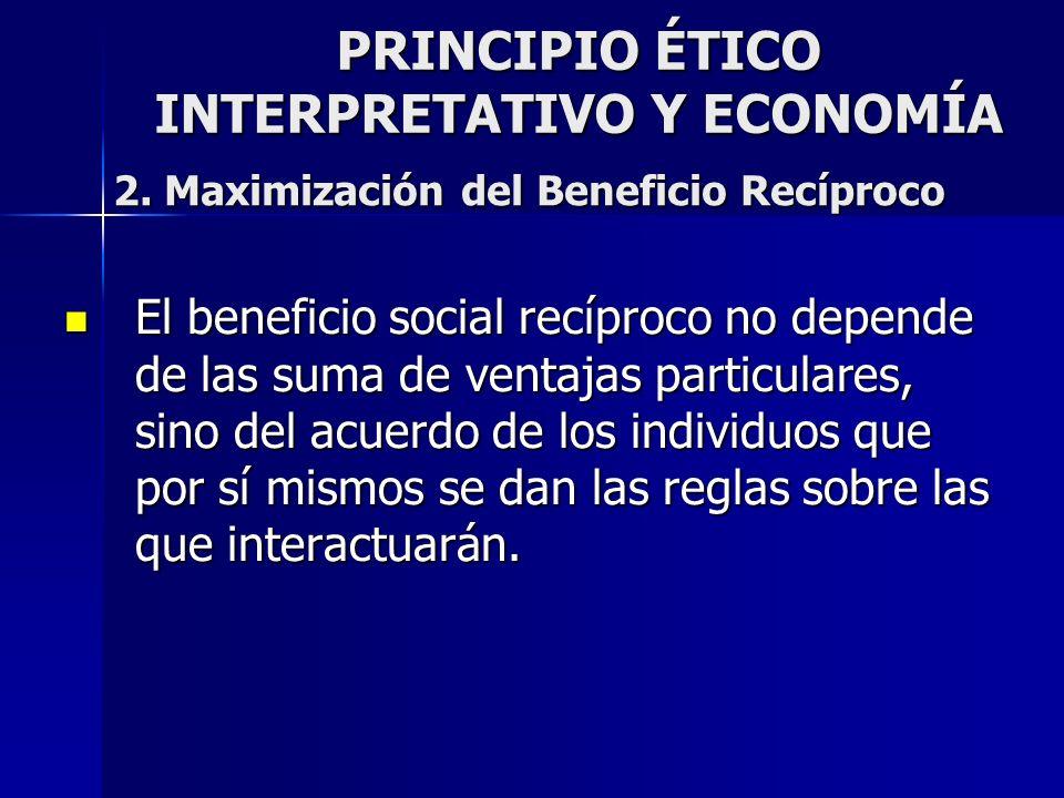 PRINCIPIO ÉTICO INTERPRETATIVO Y ECONOMÍA El beneficio social recíproco no depende de las suma de ventajas particulares, sino del acuerdo de los indiv