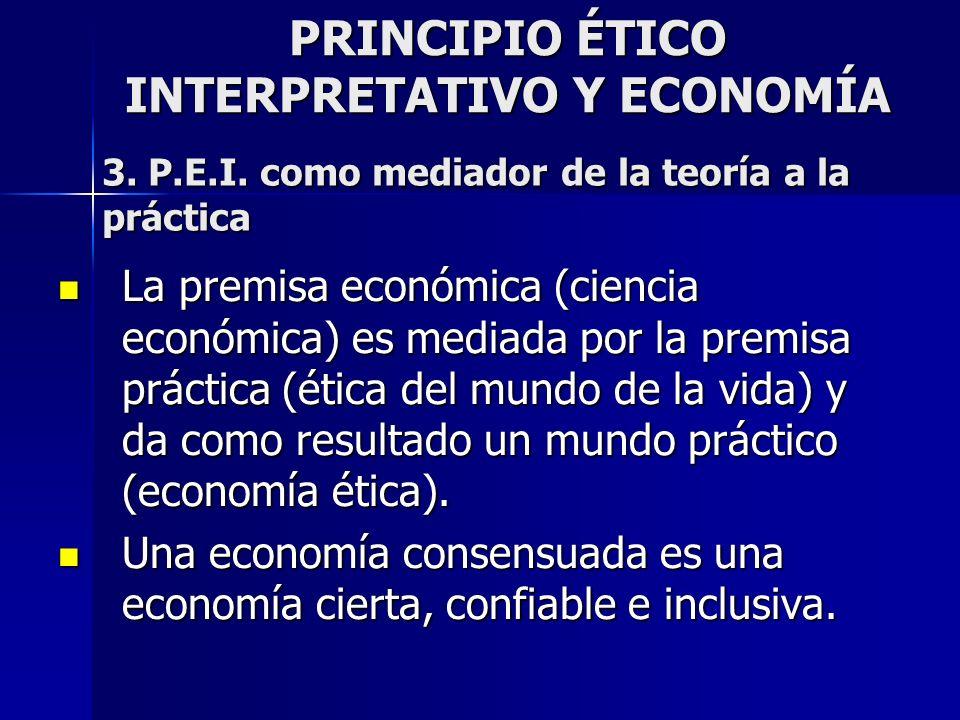 PRINCIPIO ÉTICO INTERPRETATIVO Y ECONOMÍA 3. P.E.I. como mediador de la teoría a la práctica La premisa económica (ciencia económica) es mediada por l