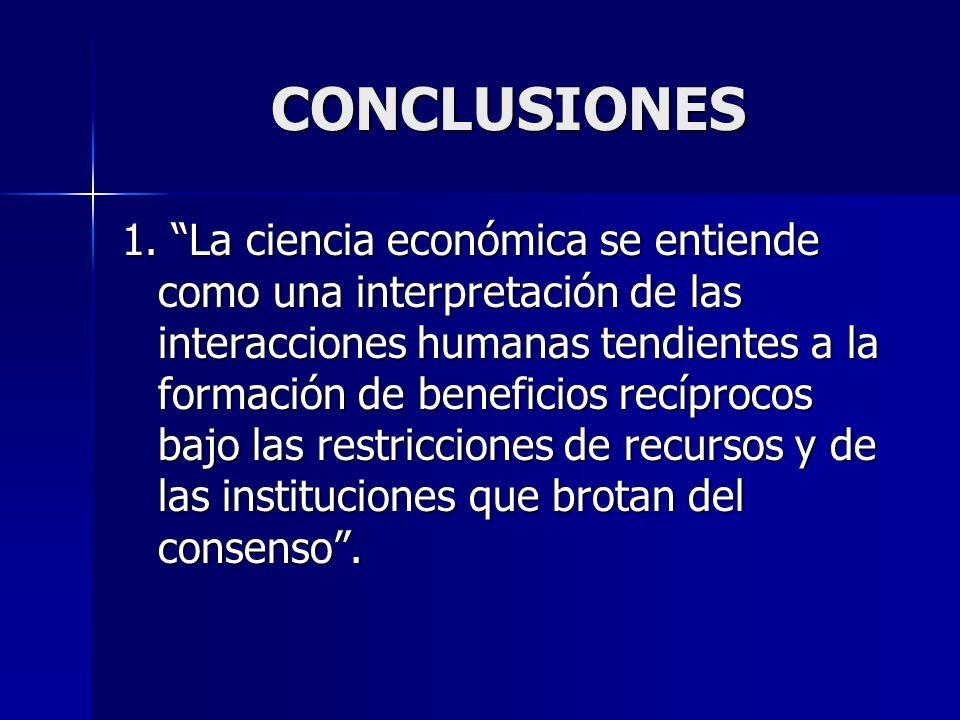 CONCLUSIONES 1. La ciencia económica se entiende como una interpretación de las interacciones humanas tendientes a la formación de beneficios recíproc