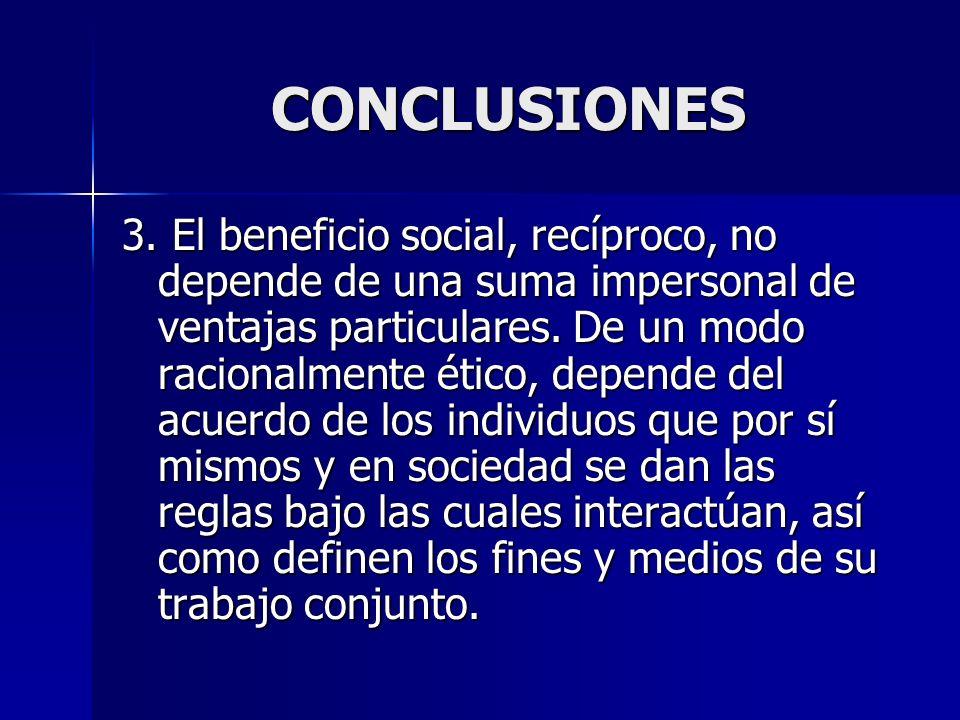 CONCLUSIONES 3. El beneficio social, recíproco, no depende de una suma impersonal de ventajas particulares. De un modo racionalmente ético, depende de