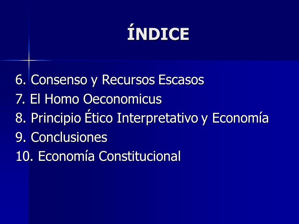 ÍNDICE 6. Consenso y Recursos Escasos 7. El Homo Oeconomicus 8. Principio Ético Interpretativo y Economía 9. Conclusiones 10. Economía Constitucional