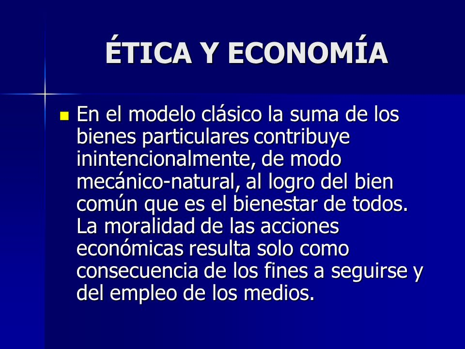 ÉTICA Y ECONOMÍA En el modelo clásico la suma de los bienes particulares contribuye inintencionalmente, de modo mecánico-natural, al logro del bien co