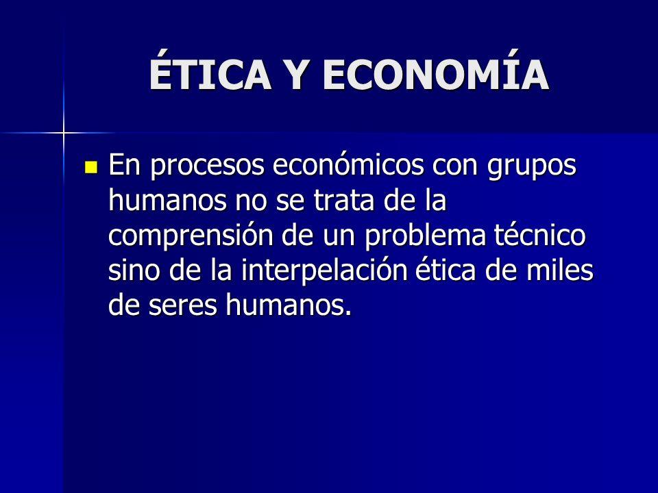 ÉTICA Y ECONOMÍA En procesos económicos con grupos humanos no se trata de la comprensión de un problema técnico sino de la interpelación ética de mile