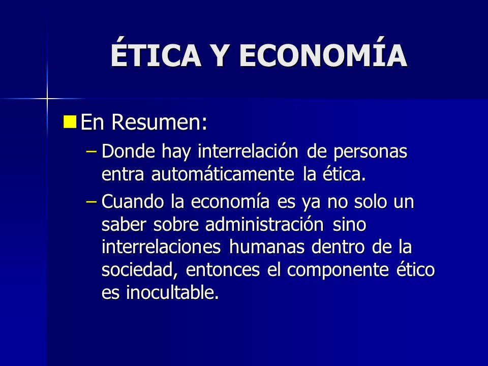 ÉTICA Y ECONOMÍA En Resumen: En Resumen: –Donde hay interrelación de personas entra automáticamente la ética. –Cuando la economía es ya no solo un sab