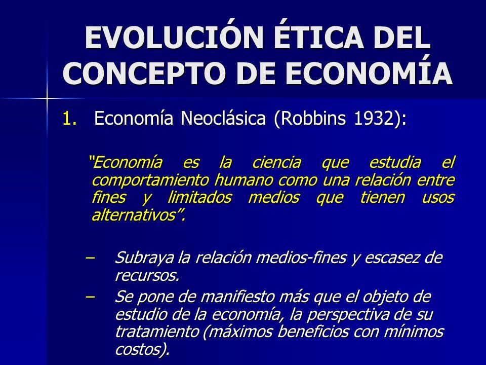 EVOLUCIÓN ÉTICA DEL CONCEPTO DE ECONOMÍA 1.Economía Neoclásica (Robbins 1932): Economía es la ciencia que estudia el comportamiento humano como una re