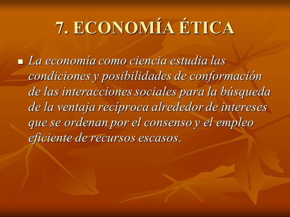 7. ECONOMÍA ÉTICA La economía como ciencia estudia las condiciones y posibilidades de conformación de las interacciones sociales para la búsqueda de l