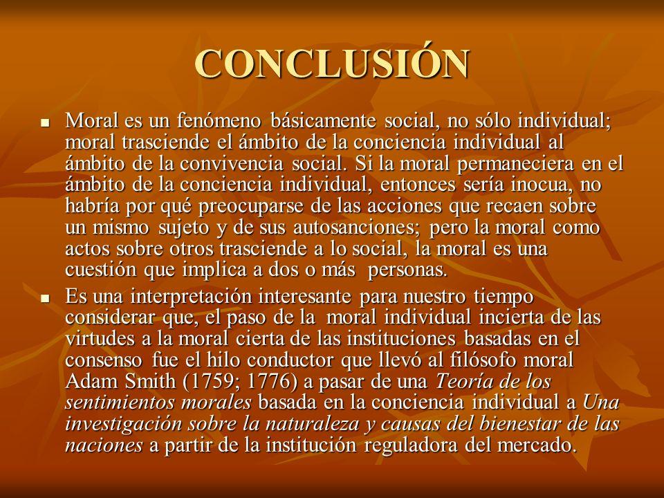 CONCLUSIÓN Moral es un fenómeno básicamente social, no sólo individual; moral trasciende el ámbito de la conciencia individual al ámbito de la convive