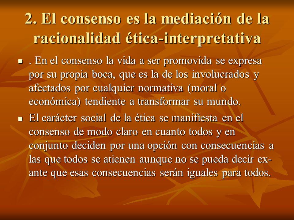 2. El consenso es la mediación de la racionalidad ética-interpretativa. En el consenso la vida a ser promovida se expresa por su propia boca, que es l