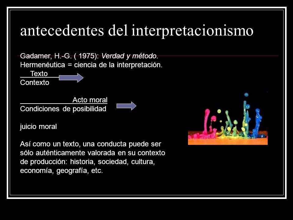 antecedentes del interpretacionismo Gadamer, H.-G. ( 1975): Verdad y método. Hermenéutica = ciencia de la interpretación. Texto Contexto Acto moral Co
