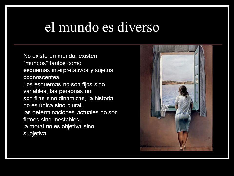 el mundo es diverso No existe un mundo, existen mundos tantos como esquemas interpretativos y sujetos cognoscentes.
