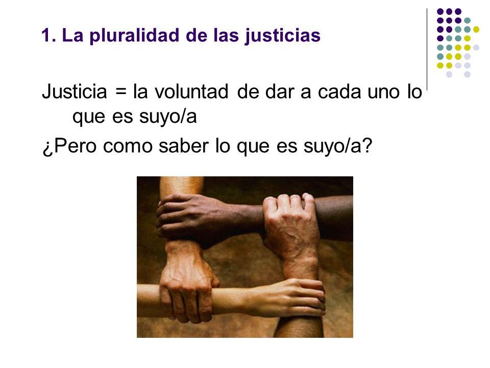 1. La pluralidad de las justicias Justicia = la voluntad de dar a cada uno lo que es suyo/a ¿Pero como saber lo que es suyo/a?