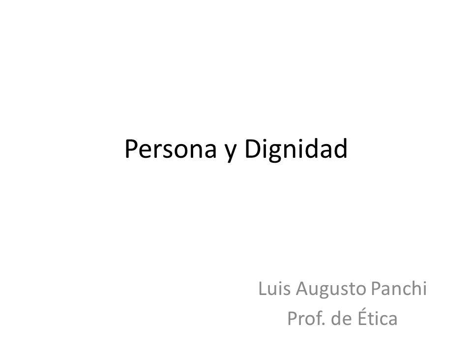 Persona y Dignidad Luis Augusto Panchi Prof. de Ética