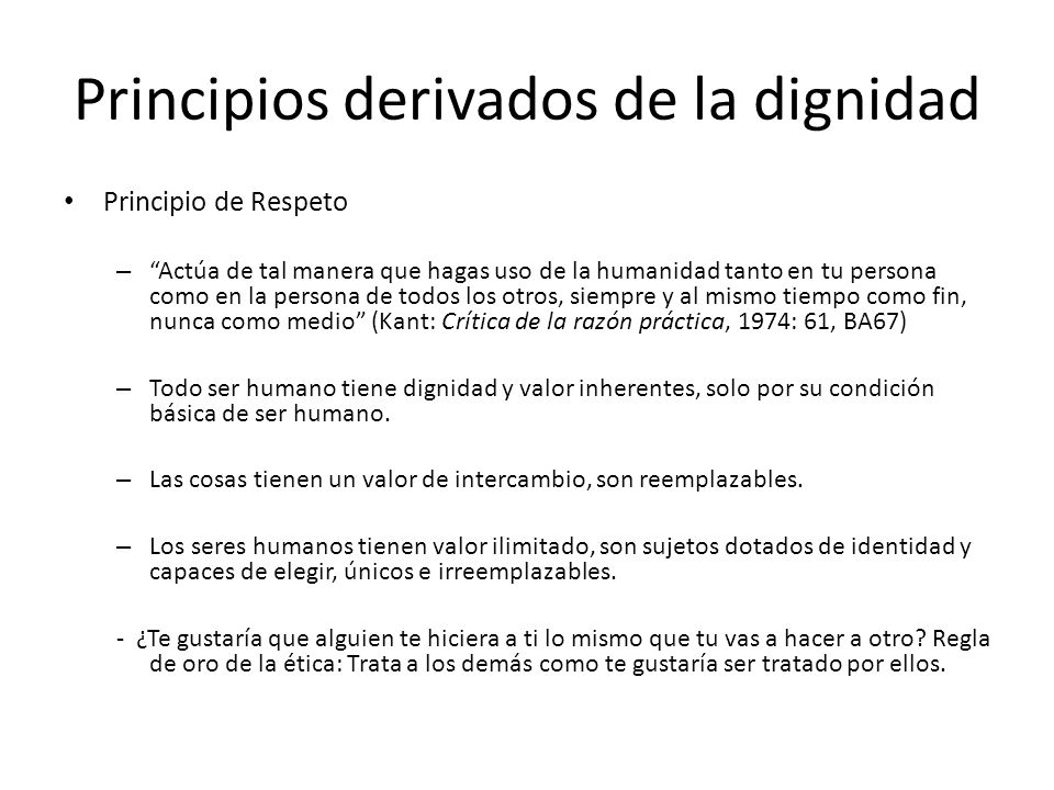 Principios derivados de la dignidad Principio de Respeto – Actúa de tal manera que hagas uso de la humanidad tanto en tu persona como en la persona de