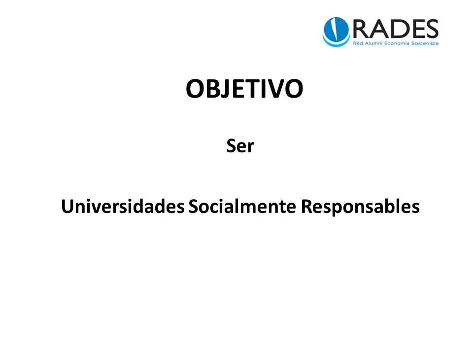 OBJETIVO Ser Universidades Socialmente Responsables