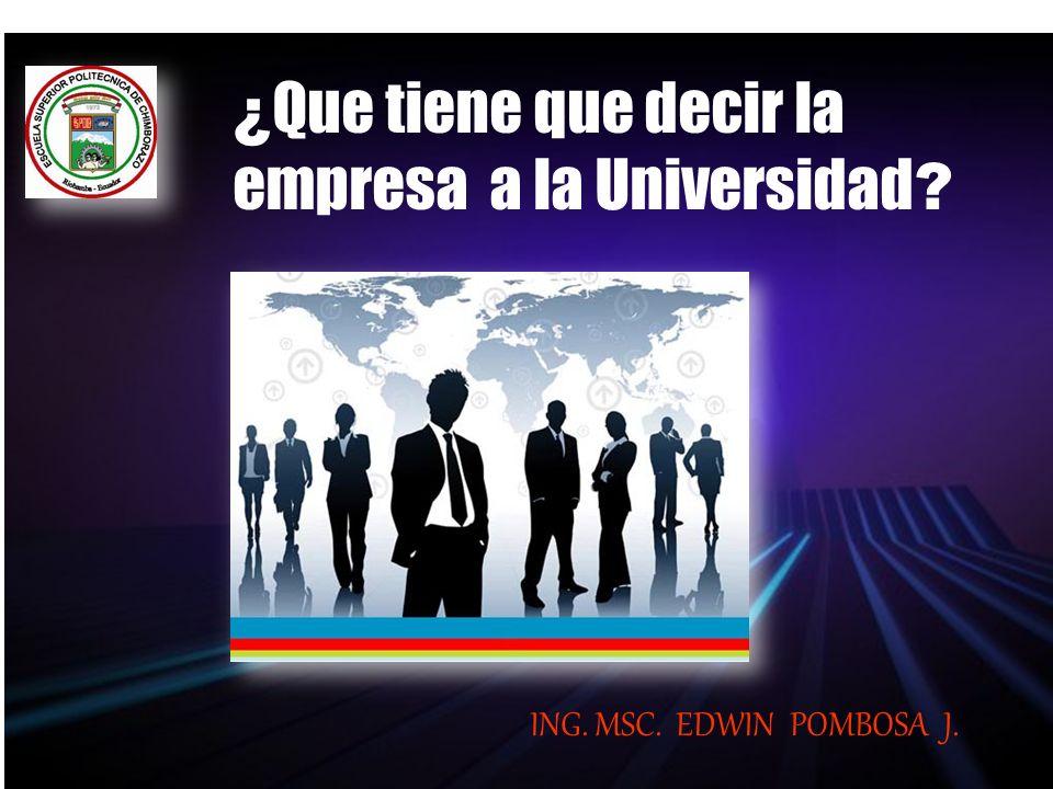 ¿ Que tiene que decir la empresa a la Universidad ? ING. MSC. EDWIN POMBOSA J.