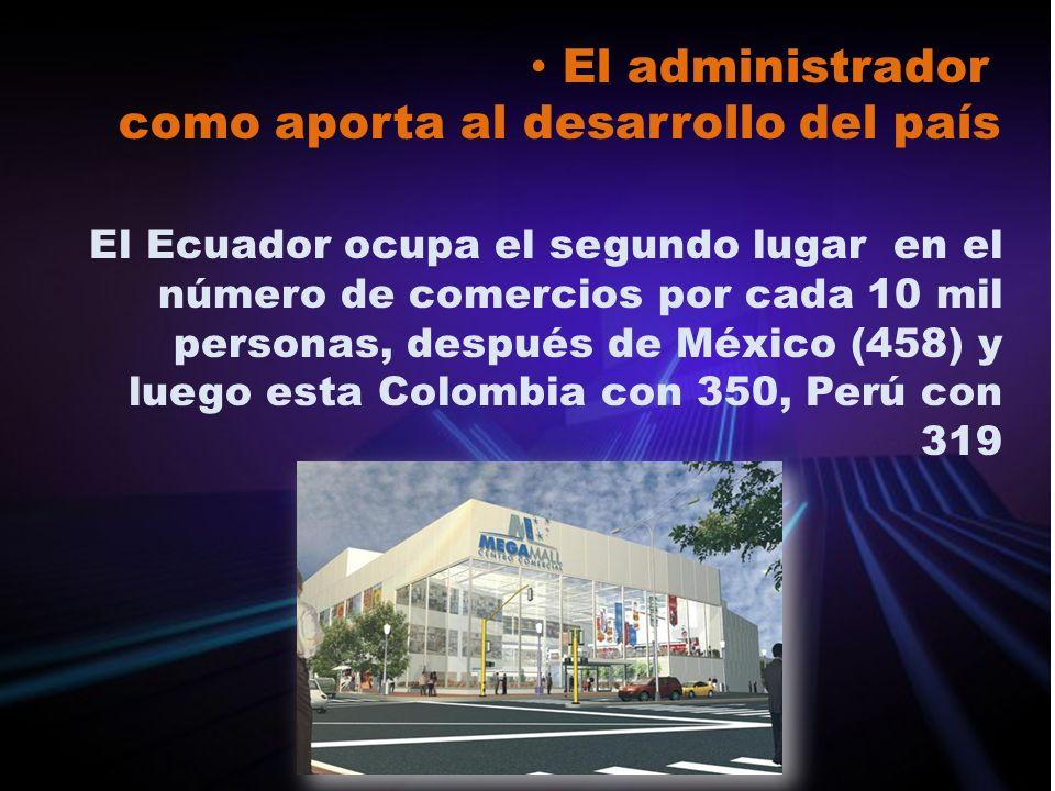 El administrador como aporta al desarrollo del país El Ecuador ocupa el segundo lugar en el número de comercios por cada 10 mil personas, después de M