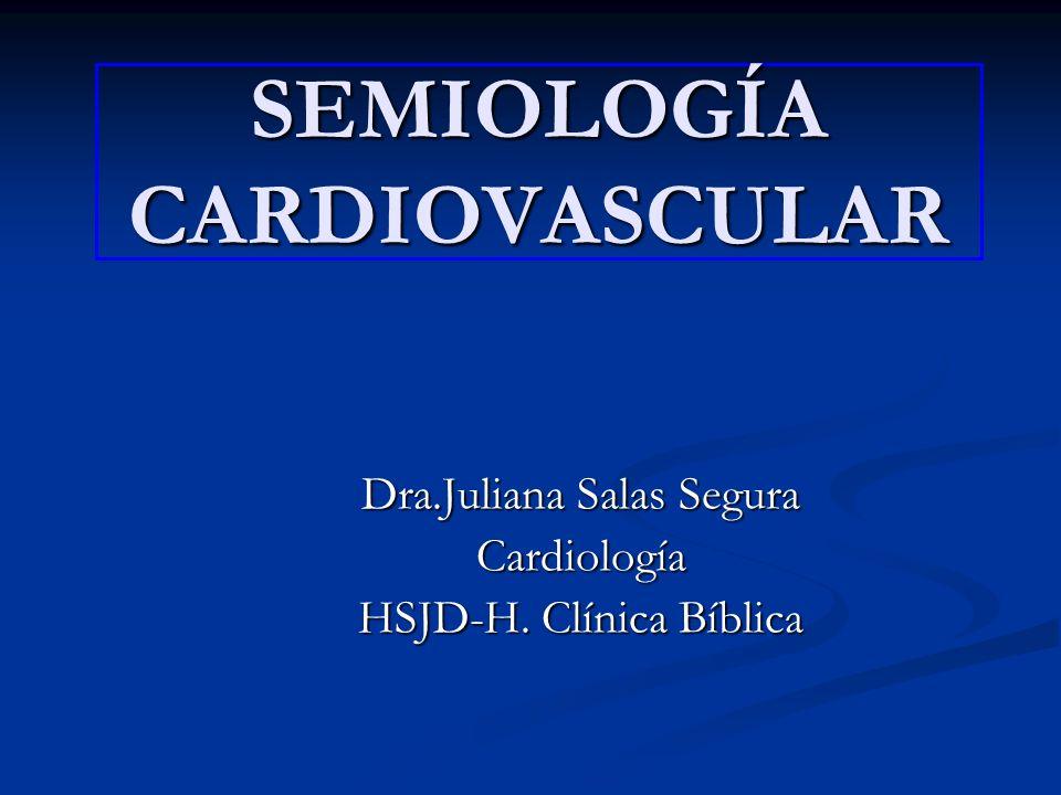 SEMIOLOGÍA CARDIOVASCULAR Dra.Juliana Salas Segura Cardiología HSJD-H. Clínica Bíblica