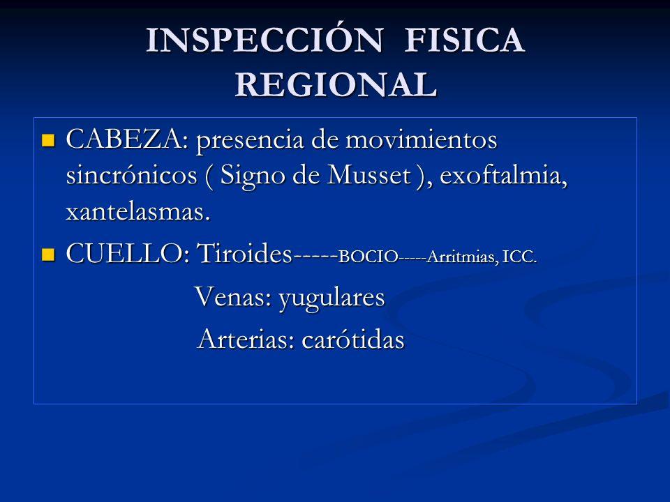INSPECCIÓN FISICA REGIONAL CABEZA: presencia de movimientos sincrónicos ( Signo de Musset ), exoftalmia, xantelasmas. CABEZA: presencia de movimientos