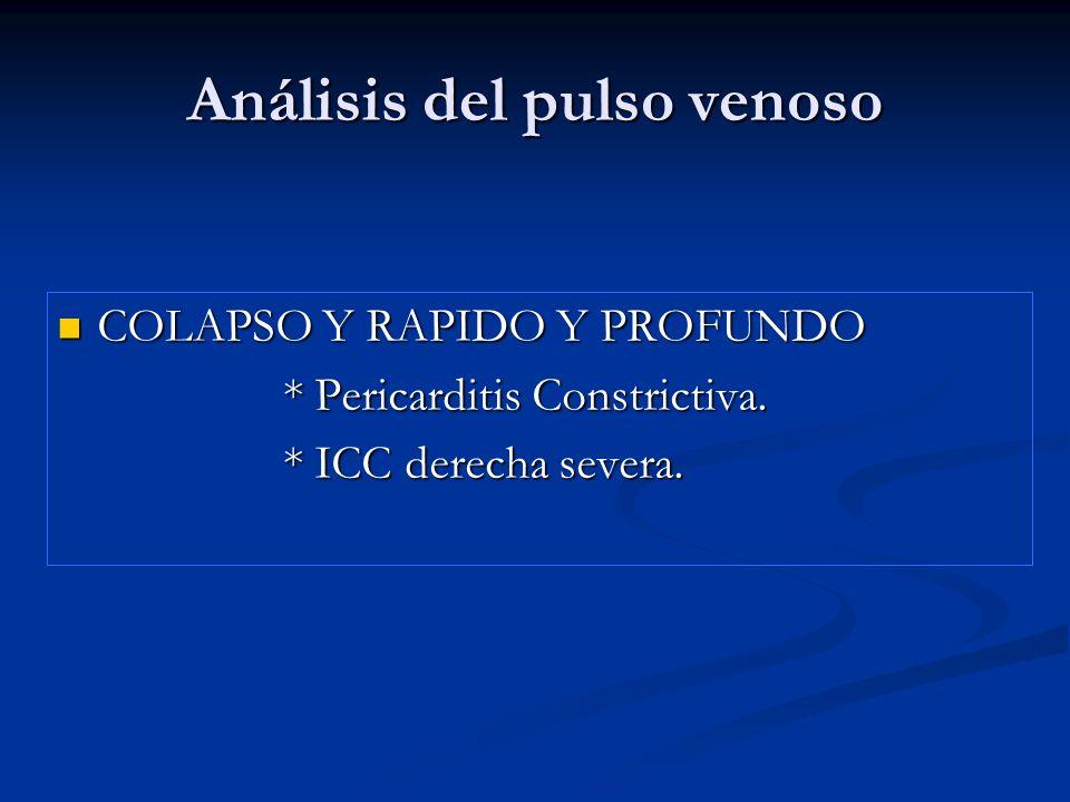 Análisis del pulso venoso COLAPSO Y RAPIDO Y PROFUNDO COLAPSO Y RAPIDO Y PROFUNDO * Pericarditis Constrictiva. * Pericarditis Constrictiva. * ICC dere