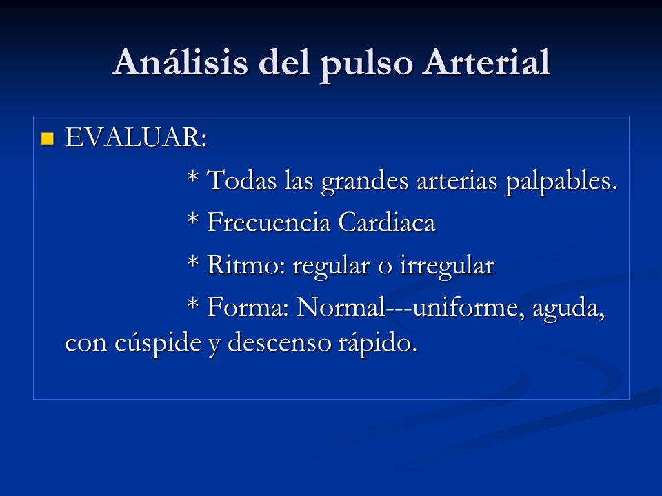 Análisis del pulso Arterial EVALUAR: EVALUAR: * Todas las grandes arterias palpables. * Todas las grandes arterias palpables. * Frecuencia Cardiaca *