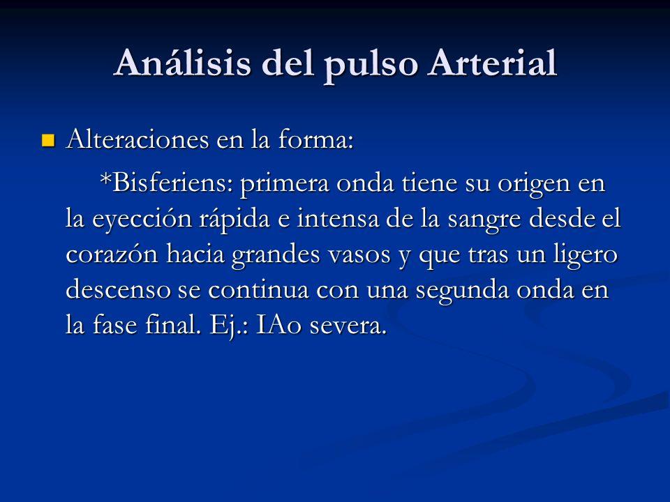 Análisis del pulso Arterial Alteraciones en la forma: Alteraciones en la forma: *Bisferiens: primera onda tiene su origen en la eyección rápida e inte