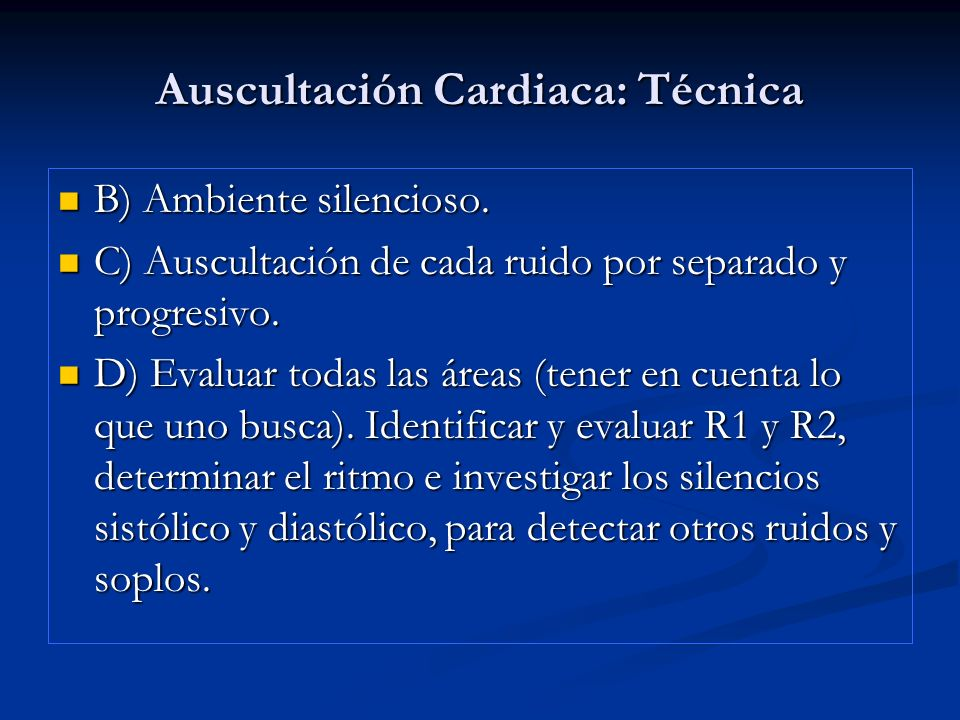 Auscultación Cardiaca: Técnica B) Ambiente silencioso. B) Ambiente silencioso. C) Auscultación de cada ruido por separado y progresivo. C) Auscultació