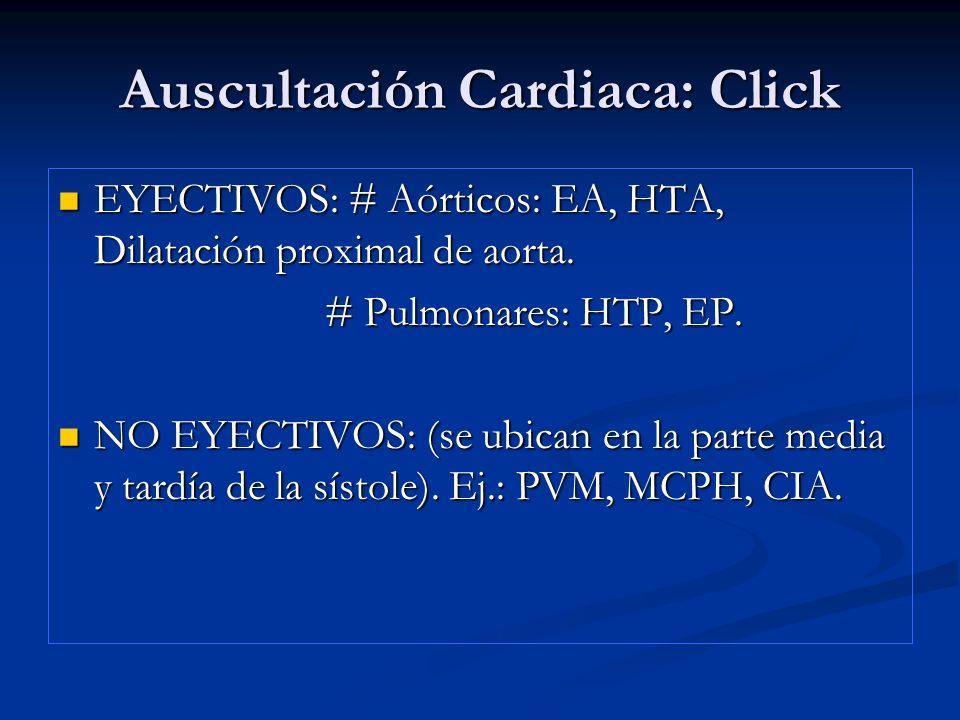 Auscultación Cardiaca: Click EYECTIVOS: # Aórticos: EA, HTA, Dilatación proximal de aorta. EYECTIVOS: # Aórticos: EA, HTA, Dilatación proximal de aort