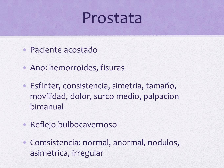 Prostata Paciente acostado Ano: hemorroides, fisuras Esfinter, consistencia, simetria, tamaño, movilidad, dolor, surco medio, palpacion bimanual Refle