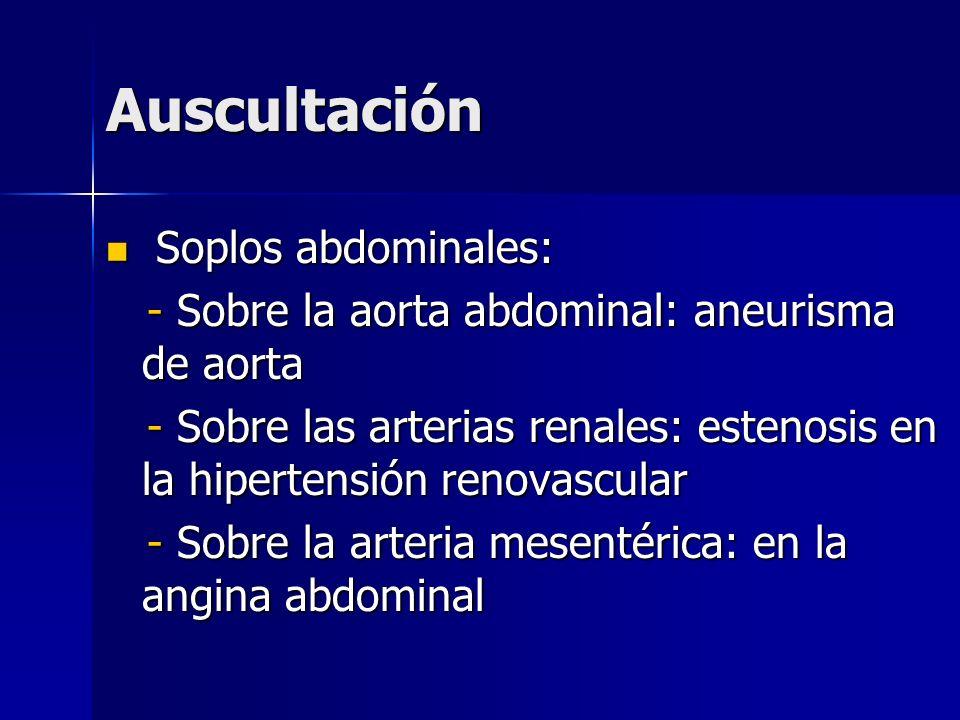 Auscultación Soplos abdominales: Soplos abdominales: - Sobre la aorta abdominal: aneurisma de aorta - Sobre la aorta abdominal: aneurisma de aorta - S