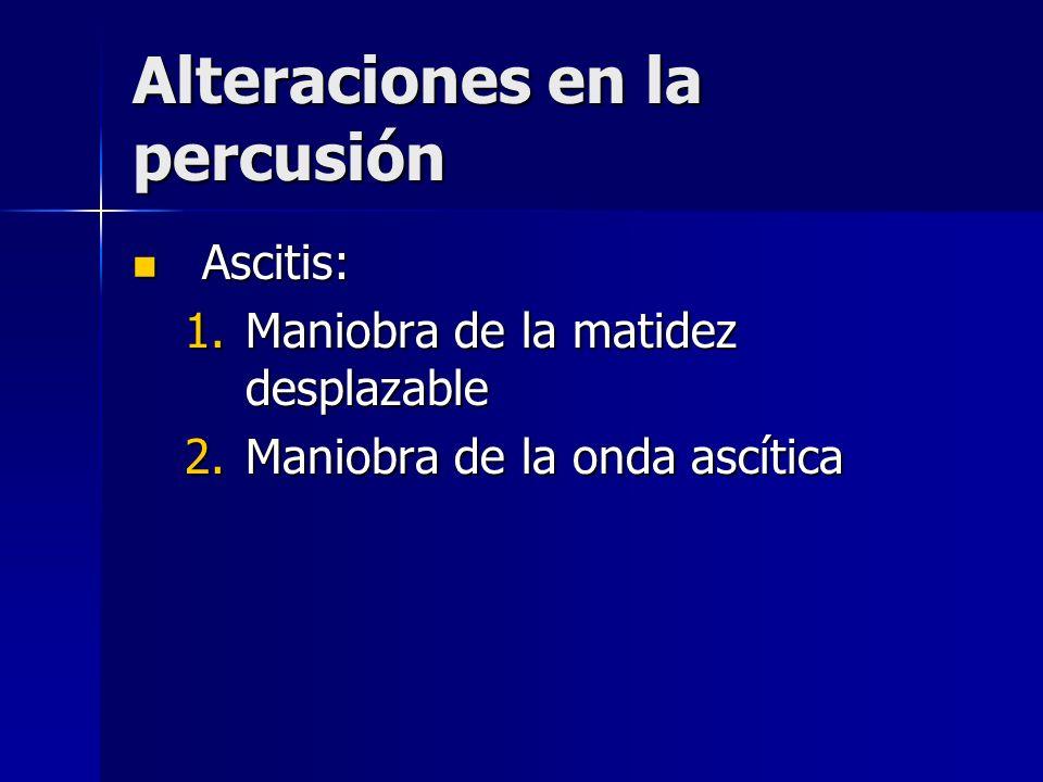 Alteraciones en la percusión Ascitis: Ascitis: 1.Maniobra de la matidez desplazable 2.Maniobra de la onda ascítica