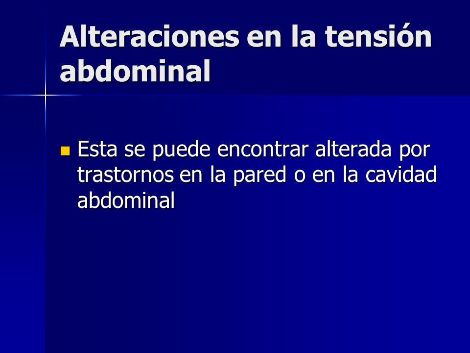 Alteraciones en la tensión abdominal Esta se puede encontrar alterada por trastornos en la pared o en la cavidad abdominal Esta se puede encontrar alt