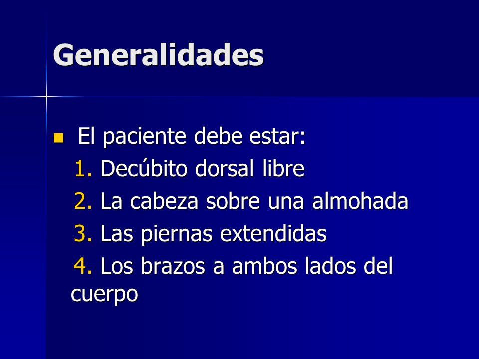 Generalidades El paciente debe estar: El paciente debe estar: 1. Decúbito dorsal libre 1. Decúbito dorsal libre 2. La cabeza sobre una almohada 2. La