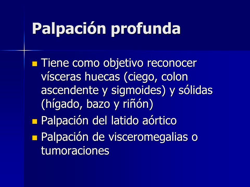 Palpación profunda Tiene como objetivo reconocer vísceras huecas (ciego, colon ascendente y sigmoides) y sólidas (hígado, bazo y riñón) Tiene como obj